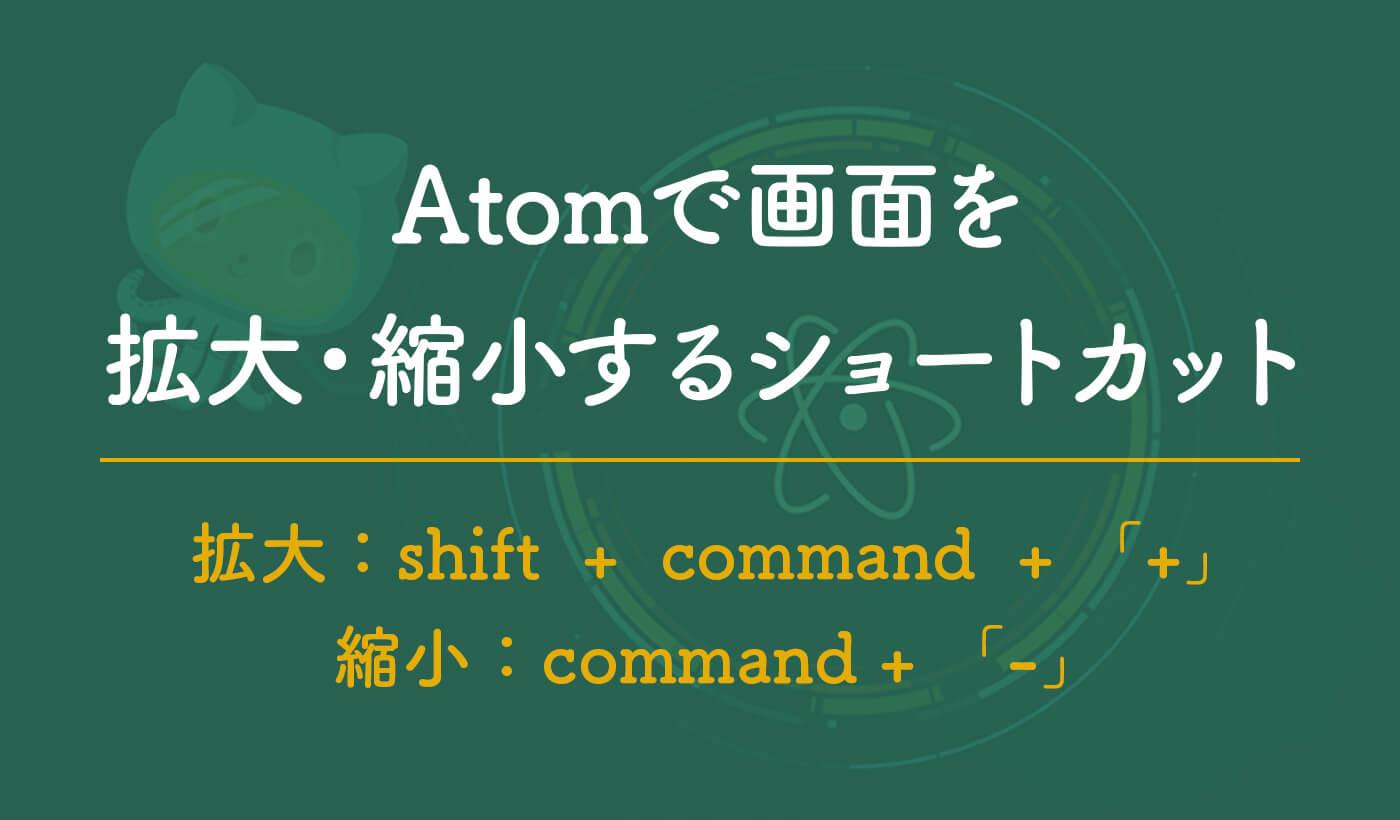 Atomで画面をズームする方法【拡大・縮小 / ショートカット】