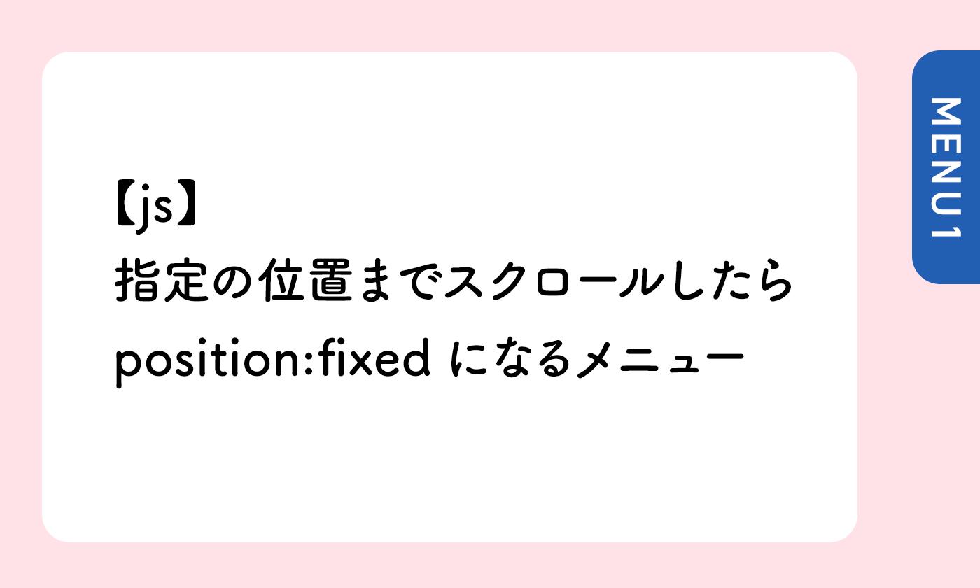 【js】指定の位置までスクロールしたらposition:fixedになるメニュー