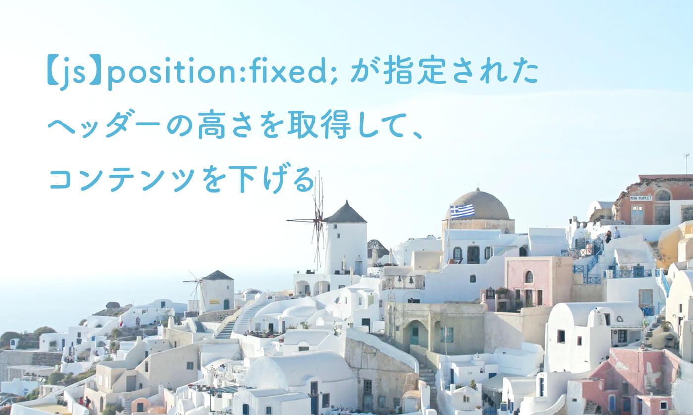 【js】position:fixed;が指定された ヘッダーの高さを取得して、 コンテンツを下げる